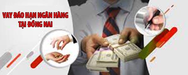 Vay đáo hạn ngân hàng tại Đồng Nai.